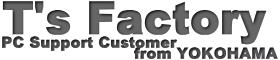 T's Factory -PC Support Customer from YOKOHAMA-